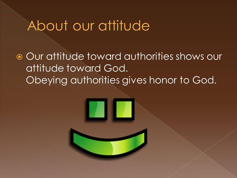  Our attitude toward authorities shows our attitude toward God.