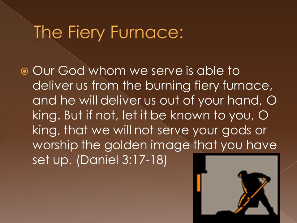  Our God whom we serve is able to deliver us from the burning fiery furnace, and he will deliver us out of your hand, O king.