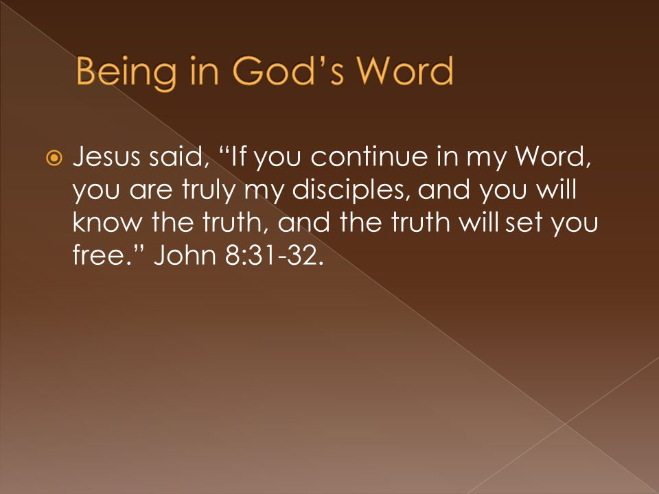  Jesus said, If you continue in my Word, you are truly my disciples, and you will know the truth, and the truth will set you free. John 8:31-32.