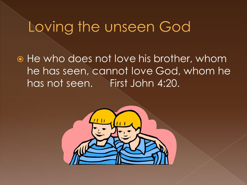 He who does not love his brother, whom he has seen, cannot love God, whom he has not seen.