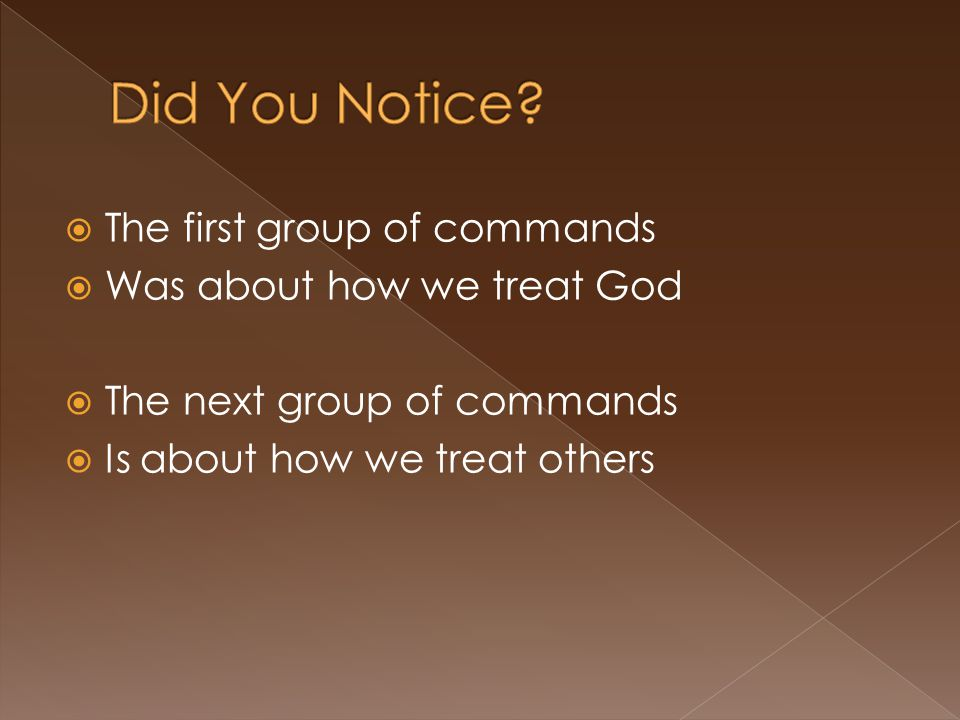  The first group of commands  Was about how we treat God  The next group of commands  Is about how we treat others