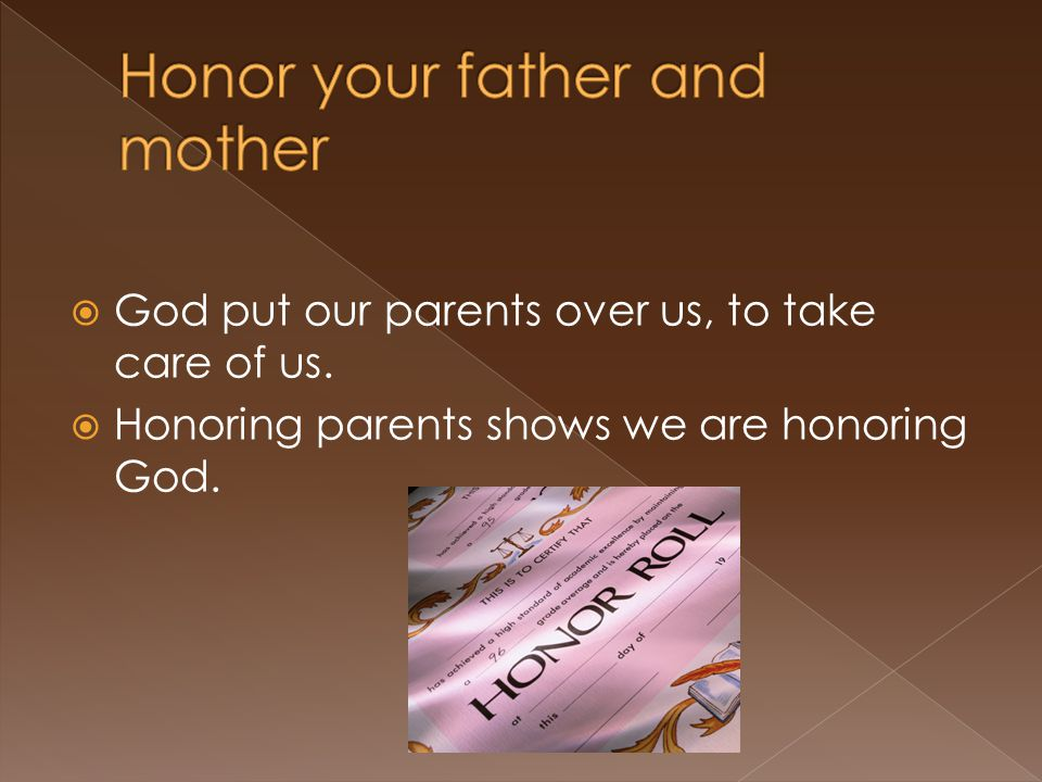  God put our parents over us, to take care of us.  Honoring parents shows we are honoring God.