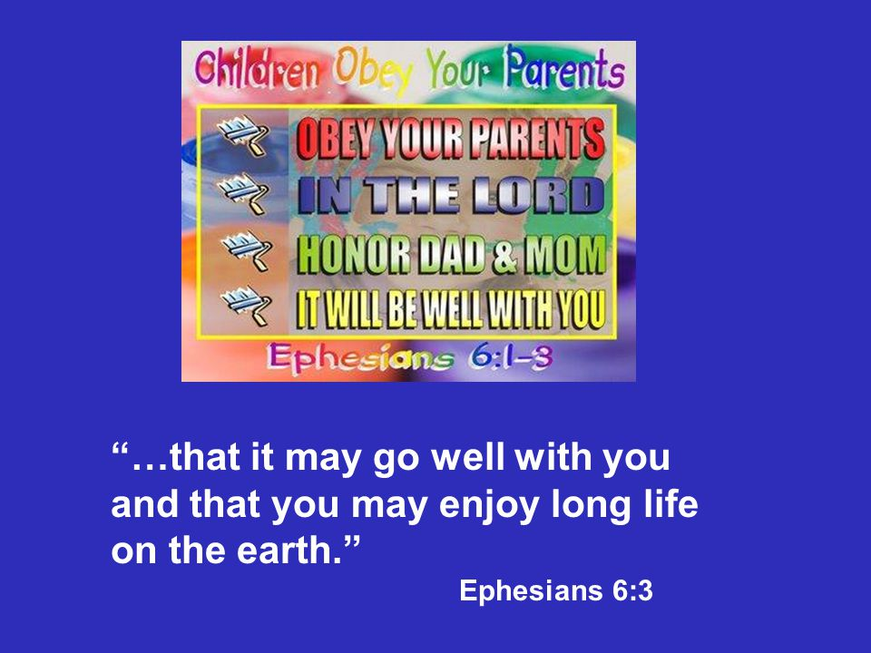 """…that it may go well with you and that you may enjoy long life on the earth."" Ephesians 6:3"