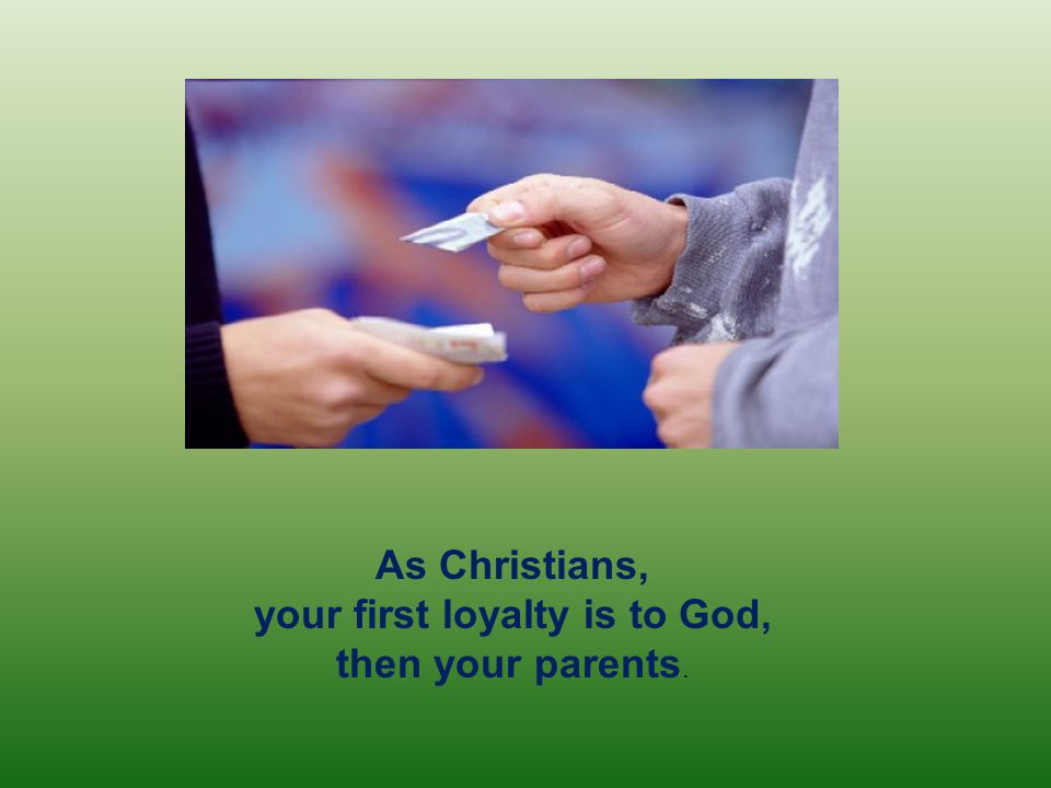 As Christians, your first loyalty is to God, then your parents.