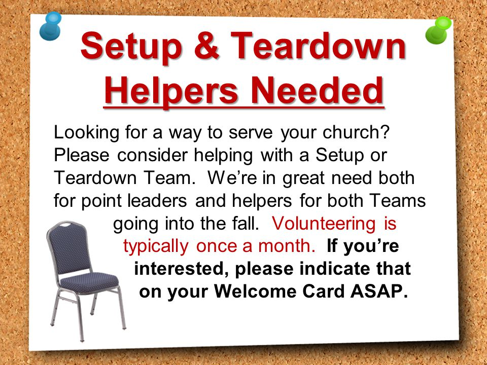 Setup & Teardown Helpers Needed Looking for a way to serve your church? Please consider helping with a Setup or Teardown Team. We're in great need bot