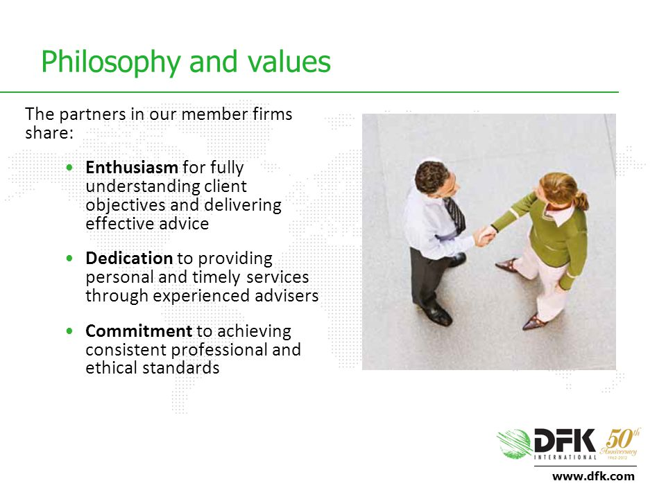 www.dfk.com Philosophy and values The partners in our member firms share: Enthusiasm for fully understanding client objectives and delivering effective advice Dedication to providing personal and timely services through experienced advisers Commitment to achieving consistent professional and ethical standards