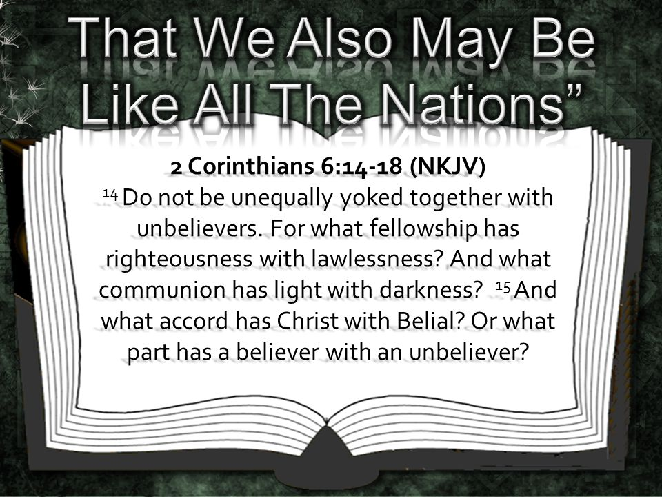2 Corinthians 6:14-18 (NKJV) 14 Do not be unequally yoked together with unbelievers. For what fellowship has righteousness with lawlessness? And what