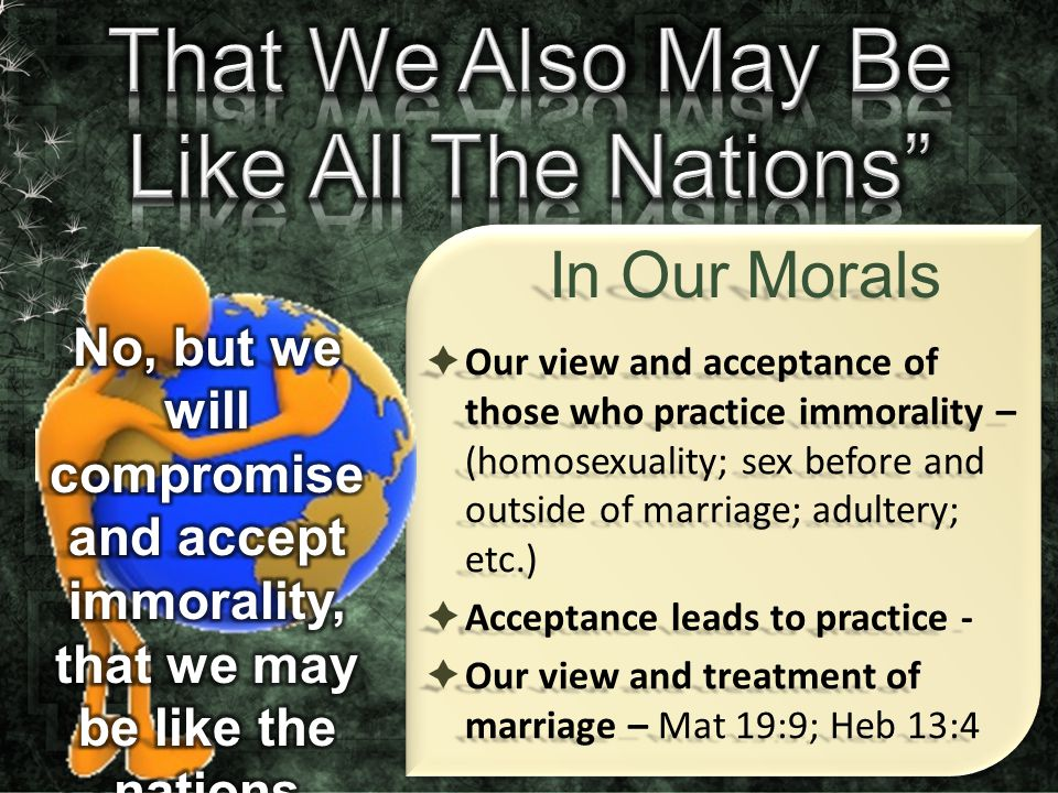  Our view and acceptance of those who practice immorality – (homosexuality; sex before and outside of marriage; adultery; etc.)  Acceptance leads to