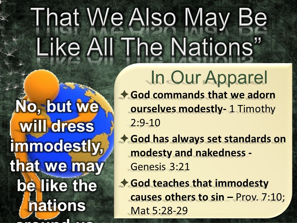  God commands that we adorn ourselves modestly- 1 Timothy 2:9-10  God has always set standards on modesty and nakedness - Genesis 3:21  God teaches