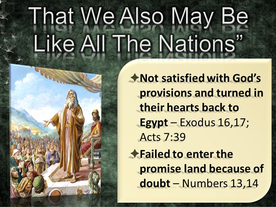  Not satisfied with God's provisions and turned in their hearts back to Egypt – Exodus 16,17; Acts 7:39  Failed to enter the promise land because of