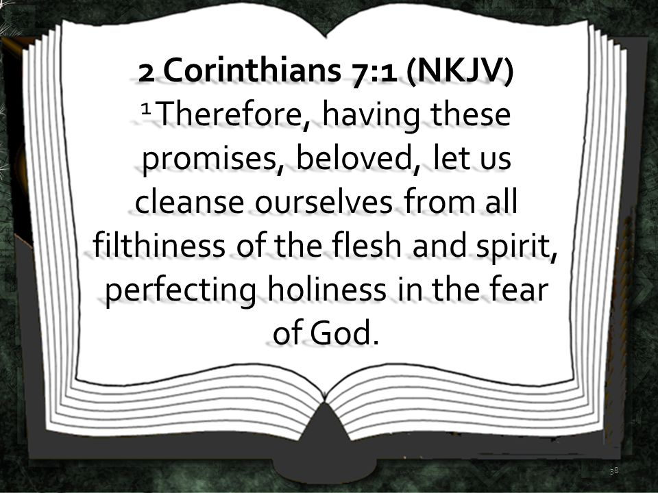 38 2 Corinthians 7:1 (NKJV) 1 Therefore, having these promises, beloved, let us cleanse ourselves from all filthiness of the flesh and spirit, perfect