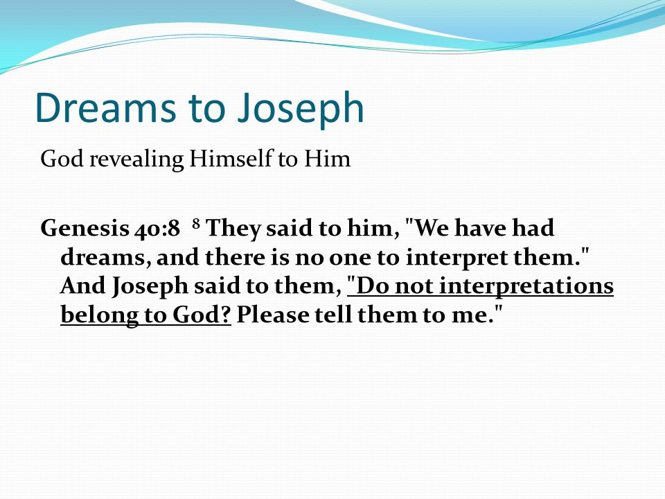 Dreams to Joseph God revealing Himself to Him Genesis 40:8 8 They said to him, We have had dreams, and there is no one to interpret them. And Joseph said to them, Do not interpretations belong to God.