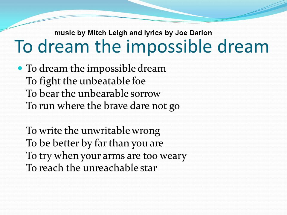 To dream the impossible dream To dream the impossible dream To fight the unbeatable foe To bear the unbearable sorrow To run where the brave dare not go To write the unwritable wrong To be better by far than you are To try when your arms are too weary To reach the unreachable star music by Mitch Leigh and lyrics by Joe Darion