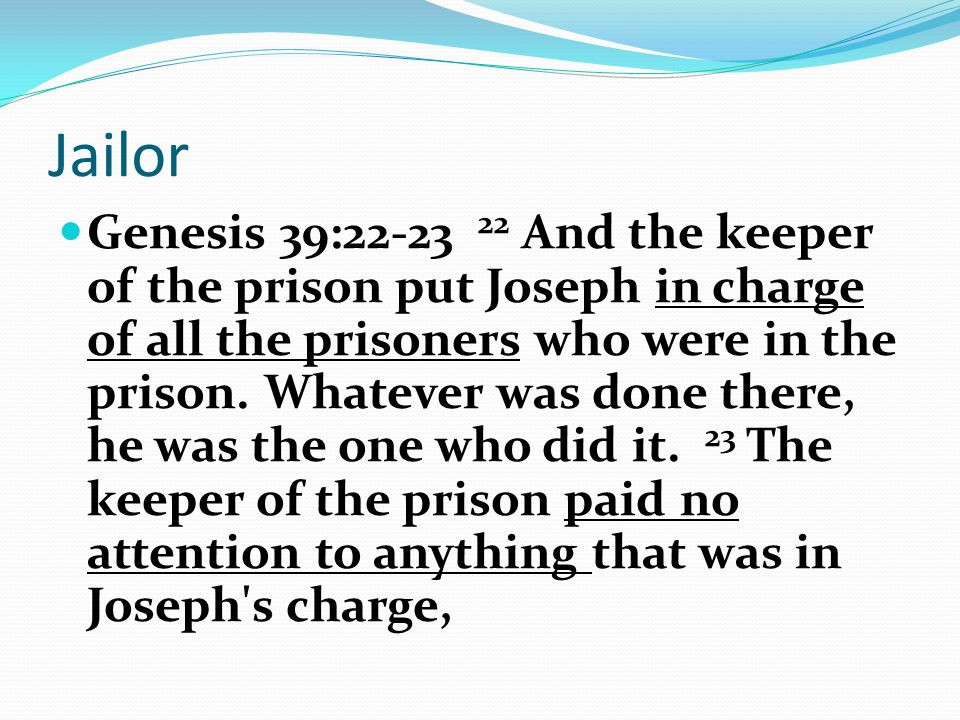Jailor Genesis 39:22-23 22 And the keeper of the prison put Joseph in charge of all the prisoners who were in the prison.