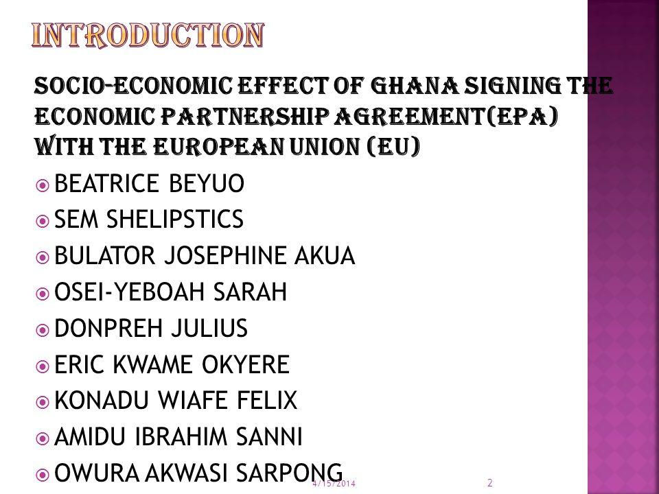 SOCIO-ECONOMIC EFFECT OF GHANA SIGNING THE ECONOMIC PARTNERSHIP AGREEMENT(EPA) WITH THE EUROPEAN UNION (EU)  BEATRICE BEYUO  SEM SHELIPSTICS  BULATOR JOSEPHINE AKUA  OSEI-YEBOAH SARAH  DONPREH JULIUS  ERIC KWAME OKYERE  KONADU WIAFE FELIX  AMIDU IBRAHIM SANNI  OWURA AKWASI SARPONG 4/15/2014 2
