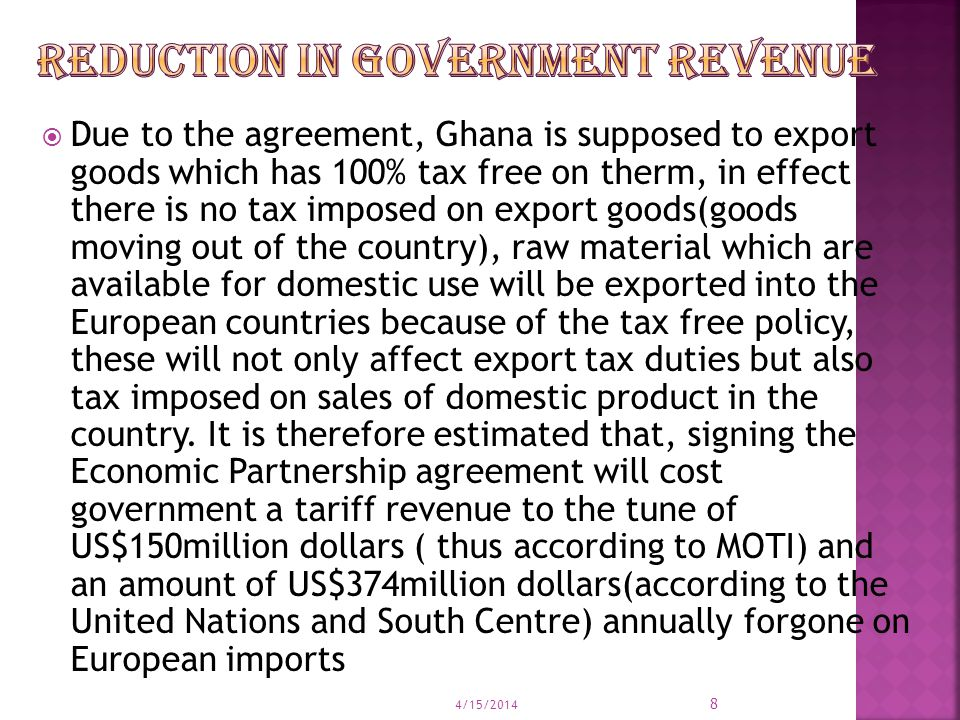  Due to the agreement, Ghana is supposed to export goods which has 100% tax free on therm, in effect there is no tax imposed on export goods(goods moving out of the country), raw material which are available for domestic use will be exported into the European countries because of the tax free policy, these will not only affect export tax duties but also tax imposed on sales of domestic product in the country.