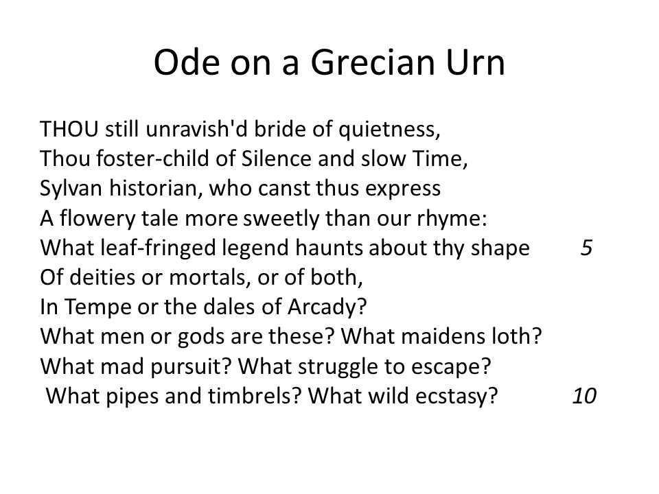 Ode on a Grecian Urn THOU still unravish d bride of quietness, Thou foster-child of Silence and slow Time, Sylvan historian, who canst thus express A flowery tale more sweetly than our rhyme: What leaf-fringed legend haunts about thy shape 5 Of deities or mortals, or of both, In Tempe or the dales of Arcady.