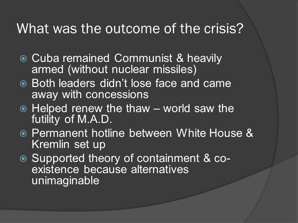 Why Khrushchev Settled  Effectiveness of naval quarantine  Conventional inferiority in the Caribbean  No possible countermove  Overwhelming world support for the U.S.