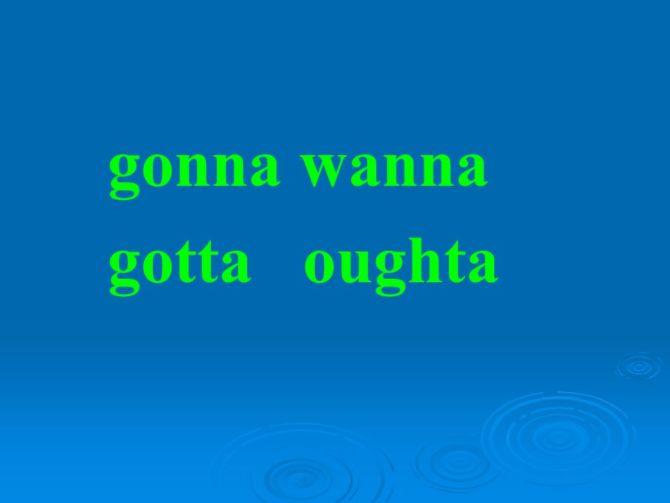 gonna wanna gotta oughta