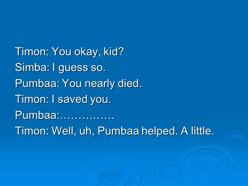 Timon: You okay, kid.Simba: I guess so. Pumbaa: You nearly died.
