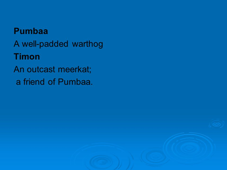 Pumbaa A well-padded warthog Timon An outcast meerkat; a friend of Pumbaa.