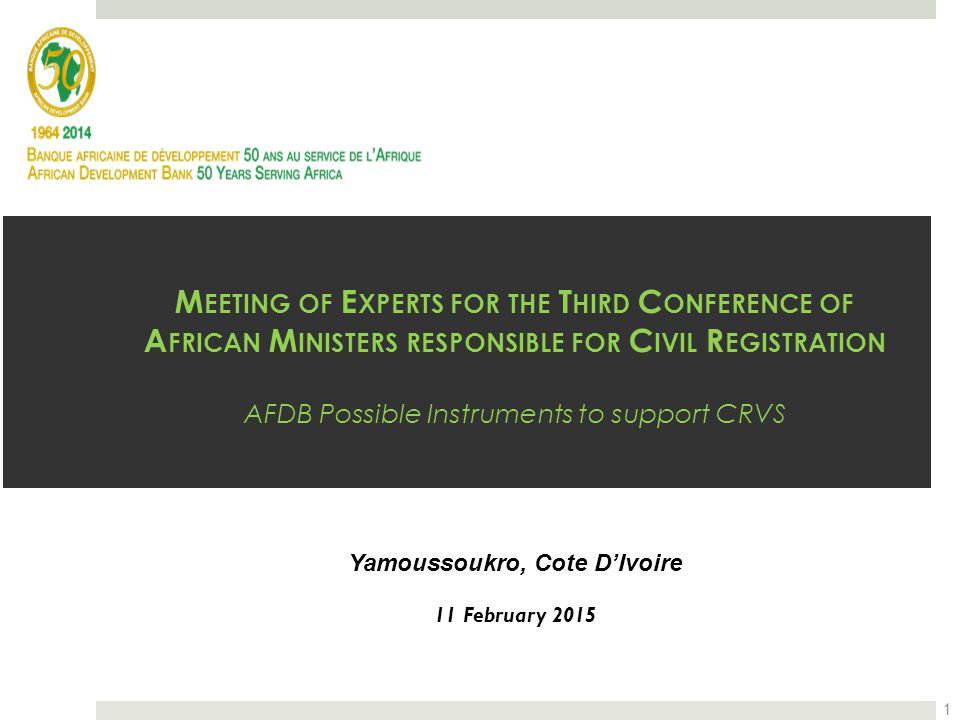 M EETING OF E XPERTS FOR THE T HIRD C ONFERENCE OF A FRICAN M INISTERS RESPONSIBLE FOR C IVIL R EGISTRATION AFDB Possible Instruments to support CRVS Yamoussoukro, Cote D'Ivoire 11 February 2015 1