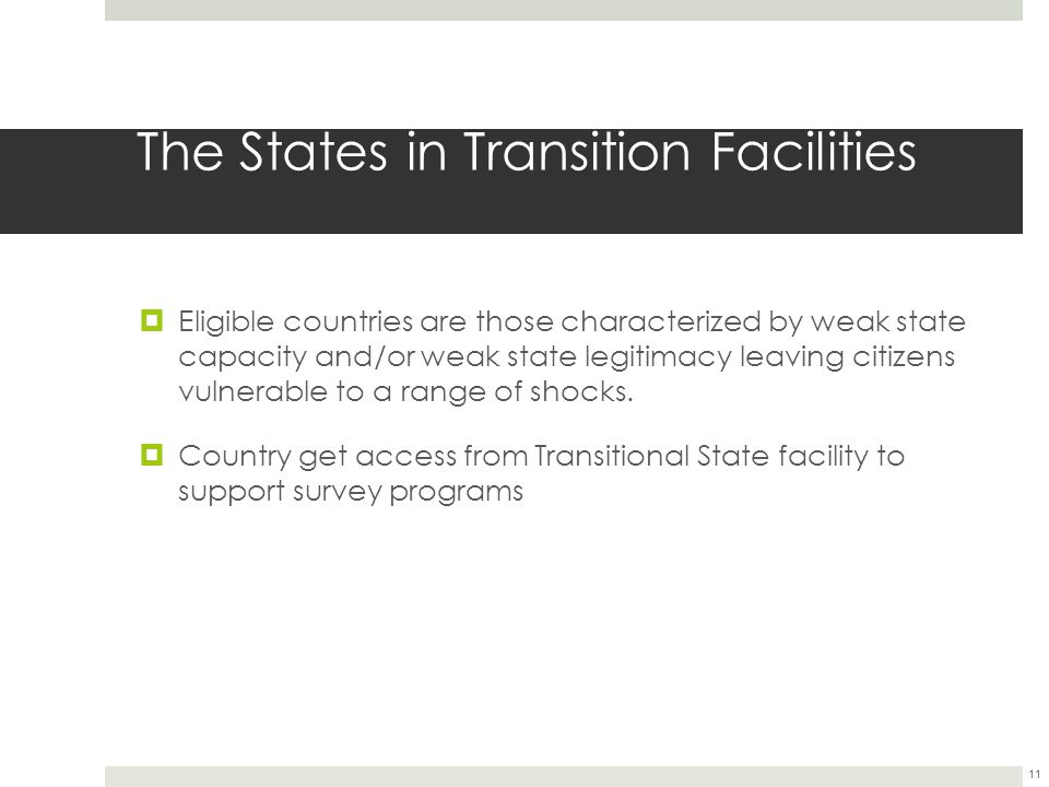 The States in Transition Facilities  Eligible countries are those characterized by weak state capacity and/or weak state legitimacy leaving citizens vulnerable to a range of shocks.