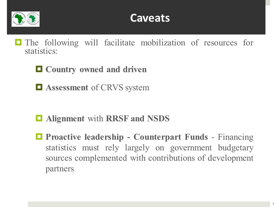 Caveats  The following will facilitate mobilization of resources for statistics:  Country owned and driven  Assessment of CRVS system  Alignment with RRSF and NSDS  Proactive leadership - Counterpart Funds - Financing statistics must rely largely on government budgetary sources complemented with contributions of development partners 4