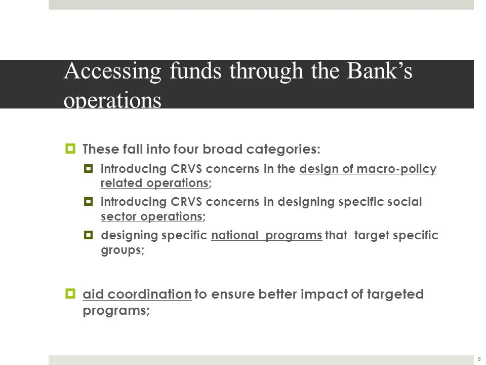 Accessing funds through the Bank's operations  These fall into four broad categories:  introducing CRVS concerns in the design of macro-policy related operations;  introducing CRVS concerns in designing specific social sector operations;  designing specific national programs that target specific groups;  aid coordination to ensure better impact of targeted programs; 8