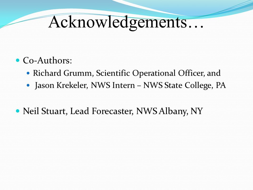 Acknowledgements… Co-Authors: Richard Grumm, Scientific Operational Officer, and Jason Krekeler, NWS Intern – NWS State College, PA Neil Stuart, Lead