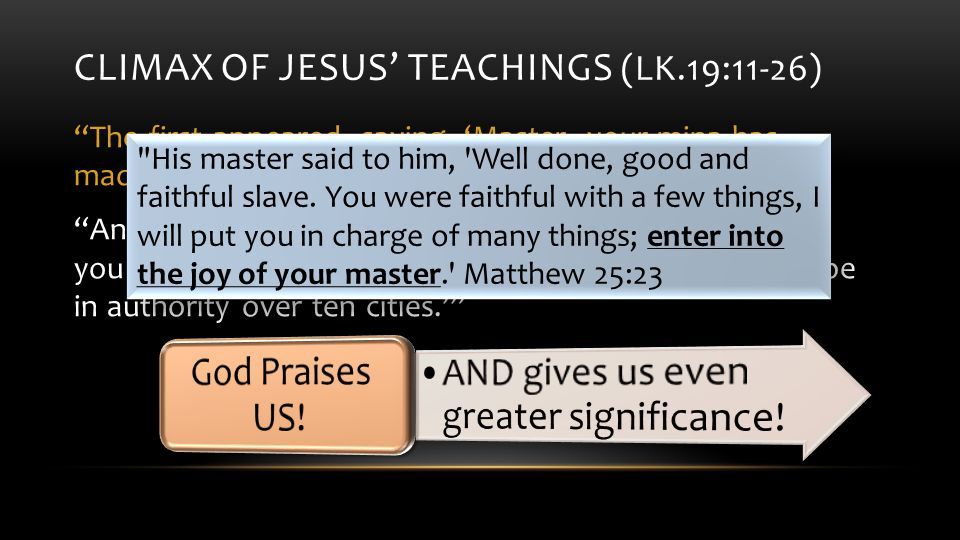 CLIMAX OF JESUS' TEACHINGS (LK.19:11-26) The first appeared, saying, 'Master, your mina has made ten minas more.' And he said to him, 'Well done, good slave, because you have been faithful in a very little thing, you are to be in authority over ten cities.' His master said to him, Well done, good and faithful slave.