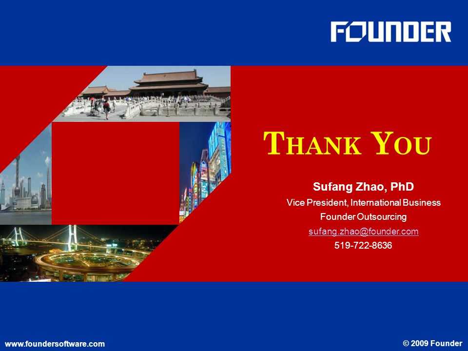 www.foundersoftware.com © 2009 Founder T HANK Y OU www.foundersoftware.com © 2009 Founder Sufang Zhao, PhD Vice President, International Business Founder Outsourcing sufang.zhao@founder.com 519-722-8636