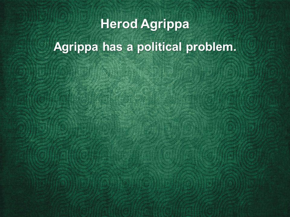 Herod Agrippa Agrippa has a political problem.
