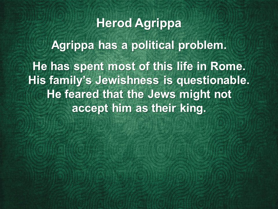 Herod Agrippa Agrippa has a political problem. He has spent most of this life in Rome.
