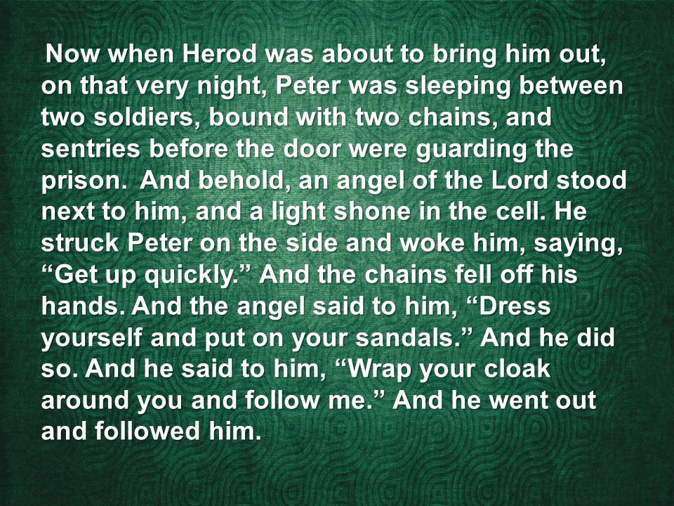 Now when Herod was about to bring him out, on that very night, Peter was sleeping between two soldiers, bound with two chains, and sentries before the door were guarding the prison.