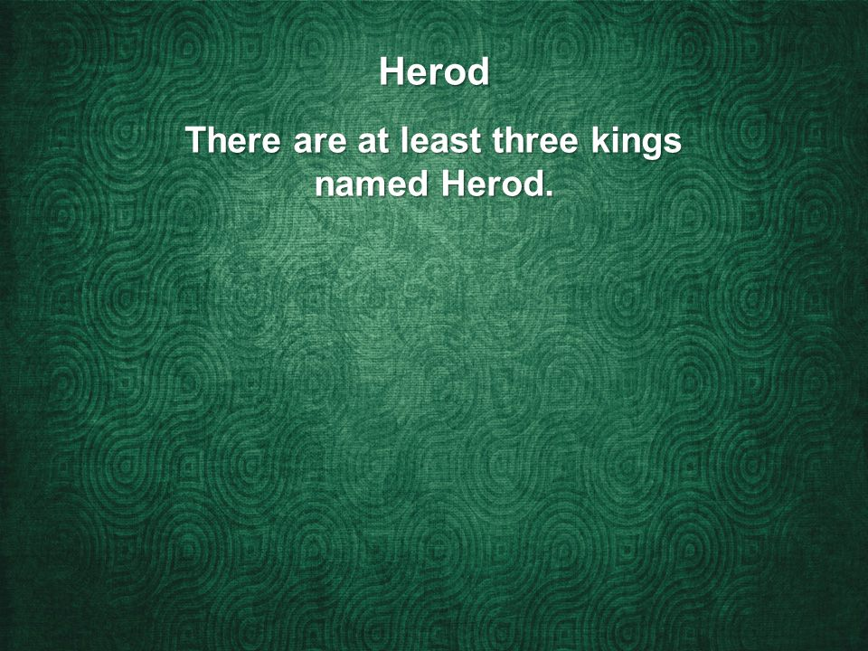 Herod There are at least three kings named Herod.