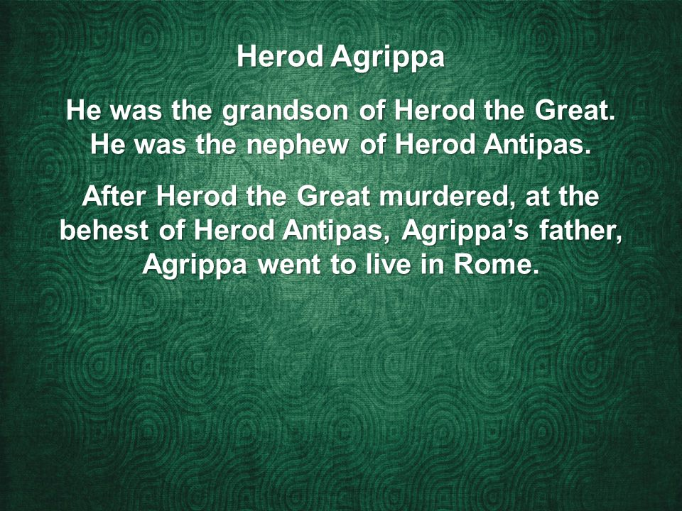 Herod Agrippa He was the grandson of Herod the Great.