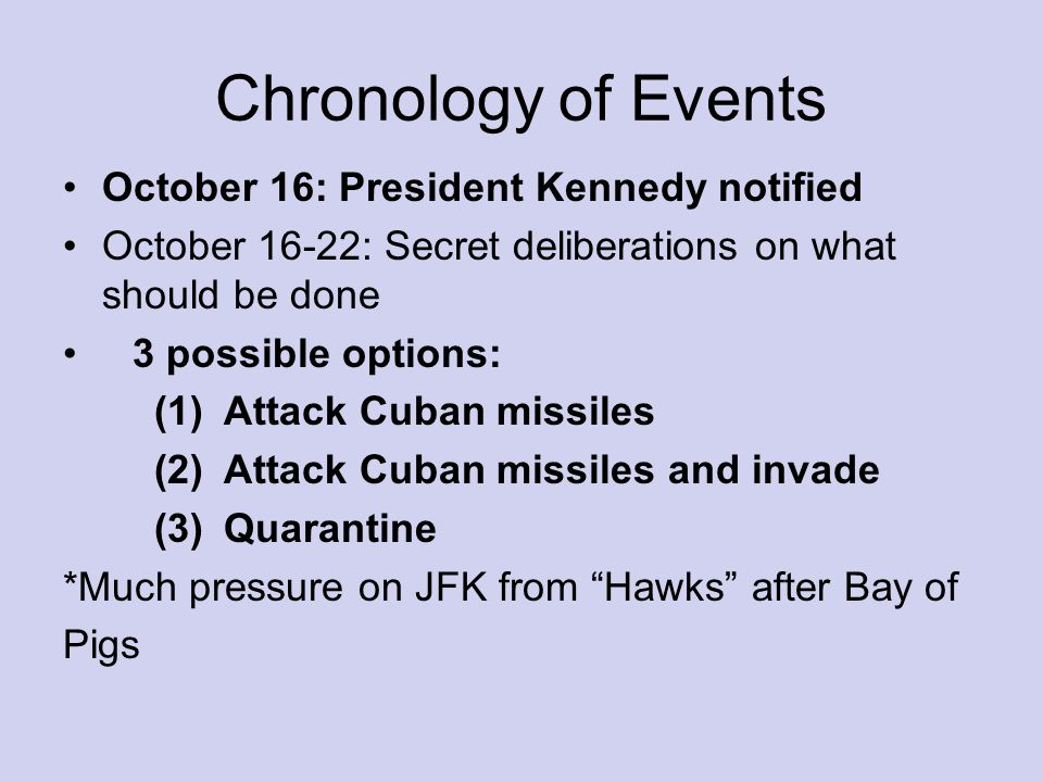 Chronology of Events October 16: President Kennedy notified October 16-22: Secret deliberations on what should be done 3 possible options: (1)Attack Cuban missiles (2)Attack Cuban missiles and invade (3)Quarantine *Much pressure on JFK from Hawks after Bay of Pigs