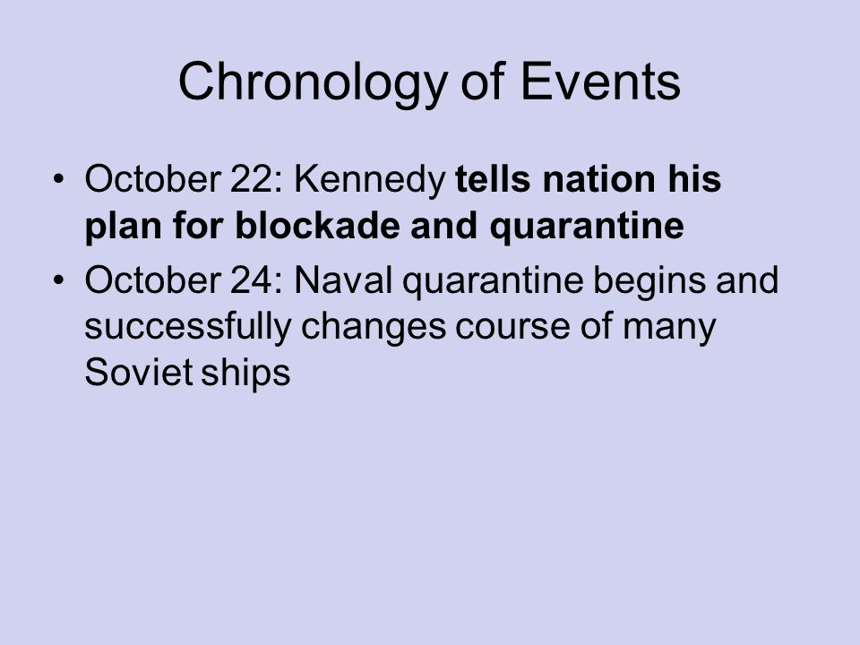 Chronology of Events October 22: Kennedy tells nation his plan for blockade and quarantine October 24: Naval quarantine begins and successfully changes course of many Soviet ships