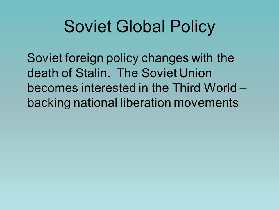 Soviet Global Policy Soviet foreign policy changes with the death of Stalin.