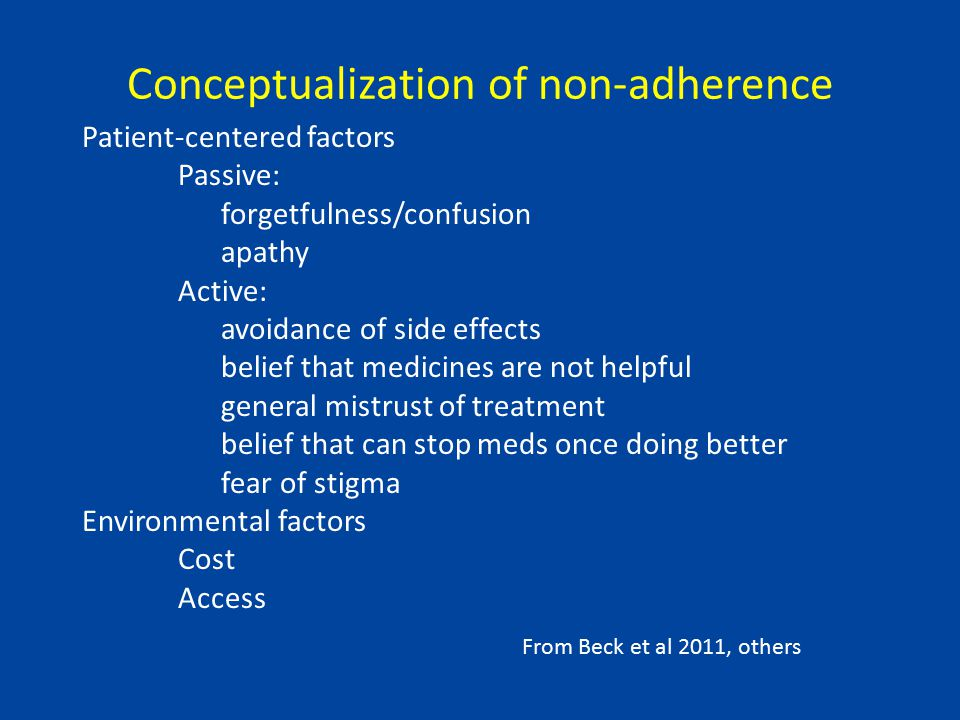 Conceptualization of non-adherence Patient-centered factors Passive: forgetfulness/confusion apathy Active: avoidance of side effects belief that medicines are not helpful general mistrust of treatment belief that can stop meds once doing better fear of stigma Environmental factors Cost Access From Beck et al 2011, others