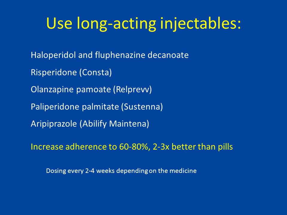 Use long-acting injectables: Haloperidol and fluphenazine decanoate Risperidone (Consta) Olanzapine pamoate (Relprevv) Paliperidone palmitate (Sustenna) Aripiprazole (Abilify Maintena) Increase adherence to 60-80%, 2-3x better than pills Dosing every 2-4 weeks depending on the medicine