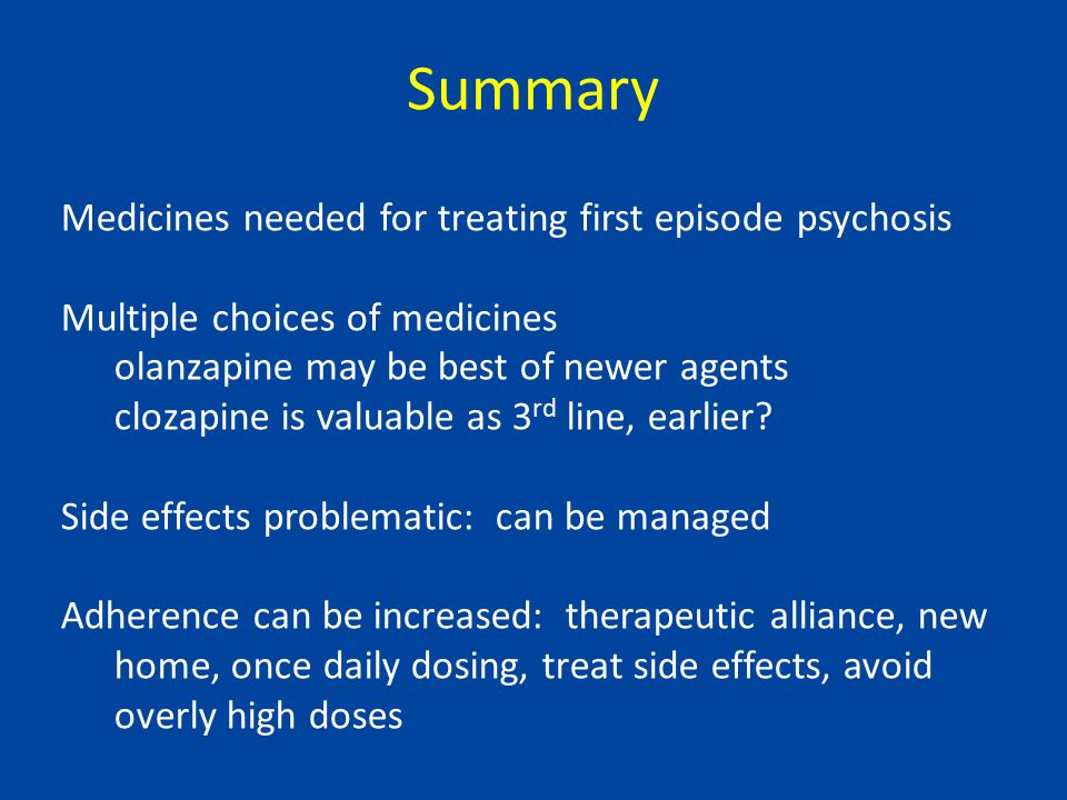 Summary Medicines needed for treating first episode psychosis Multiple choices of medicines olanzapine may be best of newer agents clozapine is valuable as 3 rd line, earlier.
