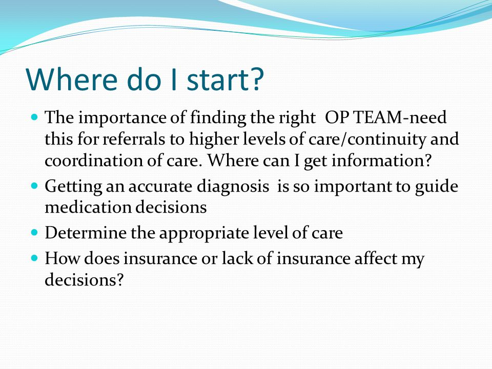 Where do I start? The importance of finding the right OP TEAM-need this for referrals to higher levels of care/continuity and coordination of care. Wh