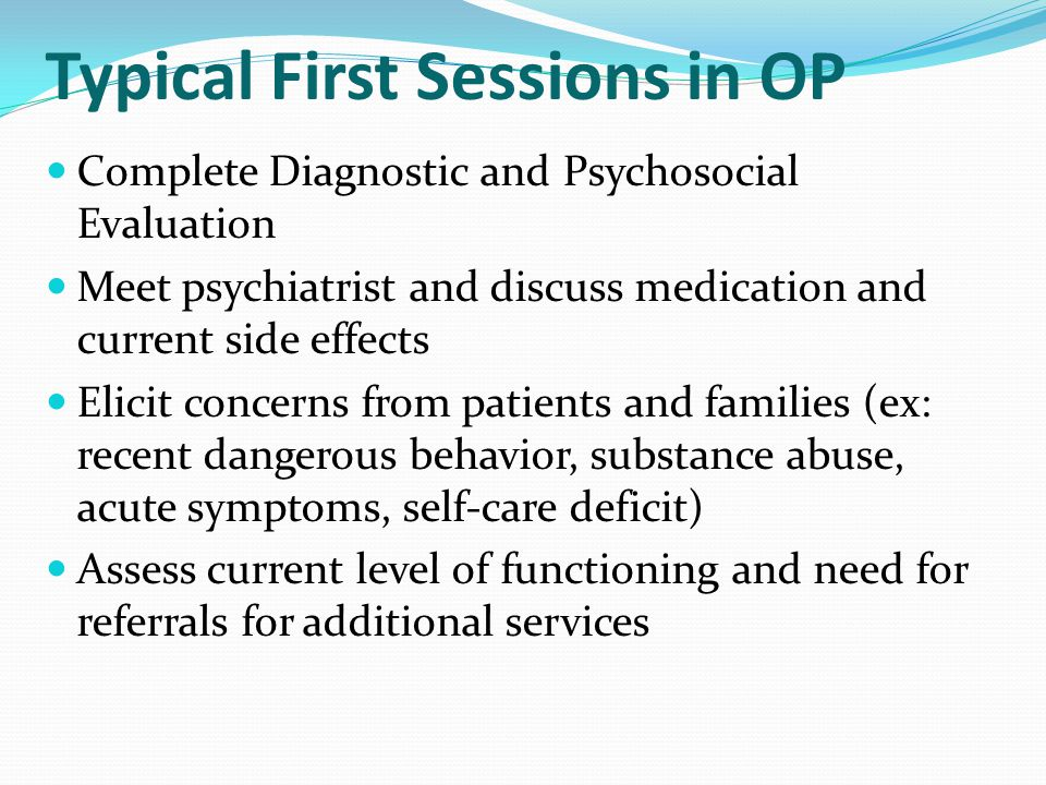 Typical First Sessions in OP Complete Diagnostic and Psychosocial Evaluation Meet psychiatrist and discuss medication and current side effects Elicit concerns from patients and families (ex: recent dangerous behavior, substance abuse, acute symptoms, self-care deficit) Assess current level of functioning and need for referrals for additional services