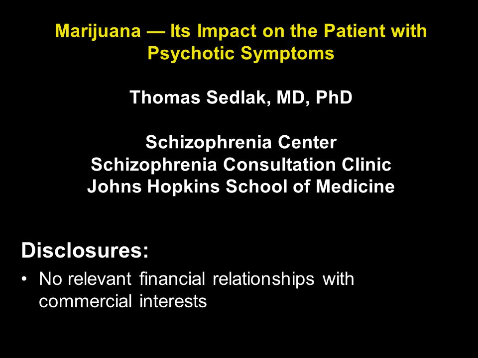 Marijuana — Its Impact on the Patient with Psychotic Symptoms Thomas Sedlak, MD, PhD Schizophrenia Center Schizophrenia Consultation Clinic Johns Hopkins School of Medicine Disclosures: No relevant financial relationships with commercial interests