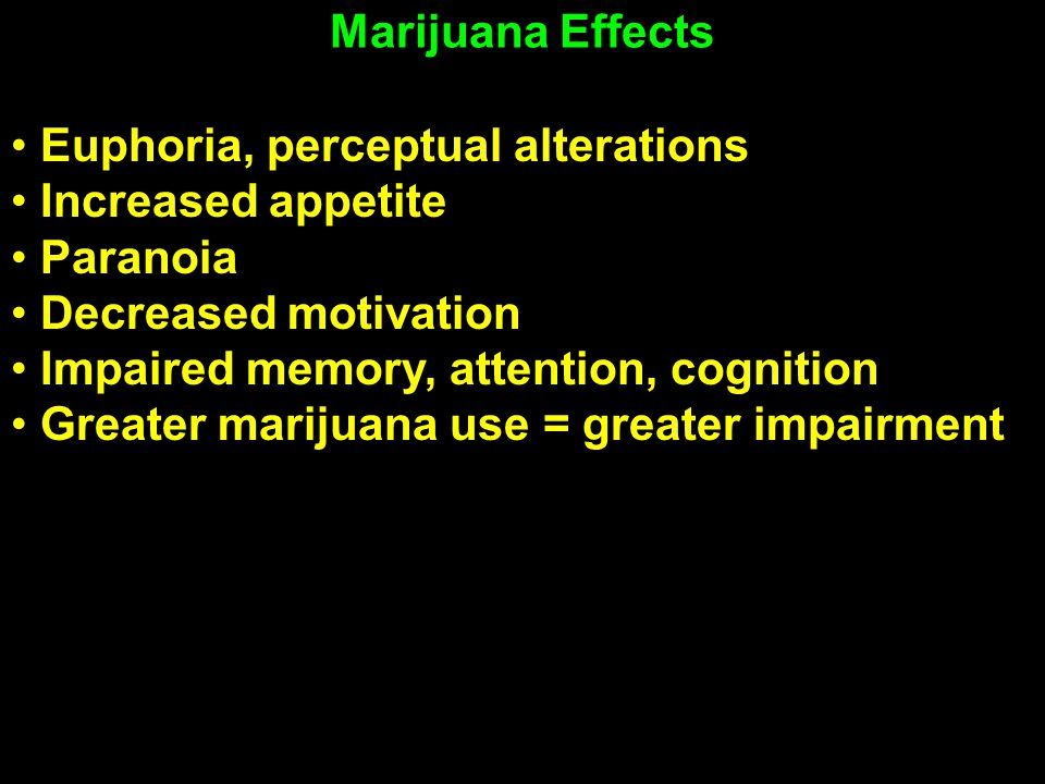 Marijuana Effects Iversen Euphoria, perceptual alterations Increased appetite Paranoia Decreased motivation Impaired memory, attention, cognition Greater marijuana use = greater impairment