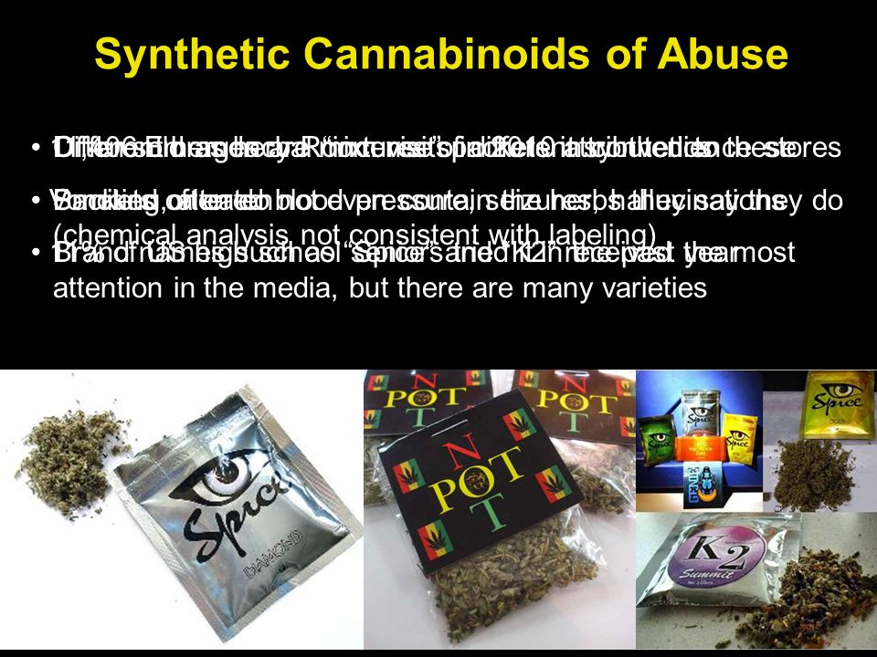 Synthetic Cannabinoids of Abuse Often sold as herbal incense packets in convenience stores Smoked or eaten Brand names such as Spice and K2 received the most attention in the media, but there are many varieties 11,406 Emergency Room visits in 2010 attributed to these Vomiting, altered blood pressure, seizures, hallucinations 11% of US high school seniors tried it in the past year Different brands are mixtures of different synthetics Packets often do not even contain the herbs they say they do (chemical analysis not consistent with labeling)