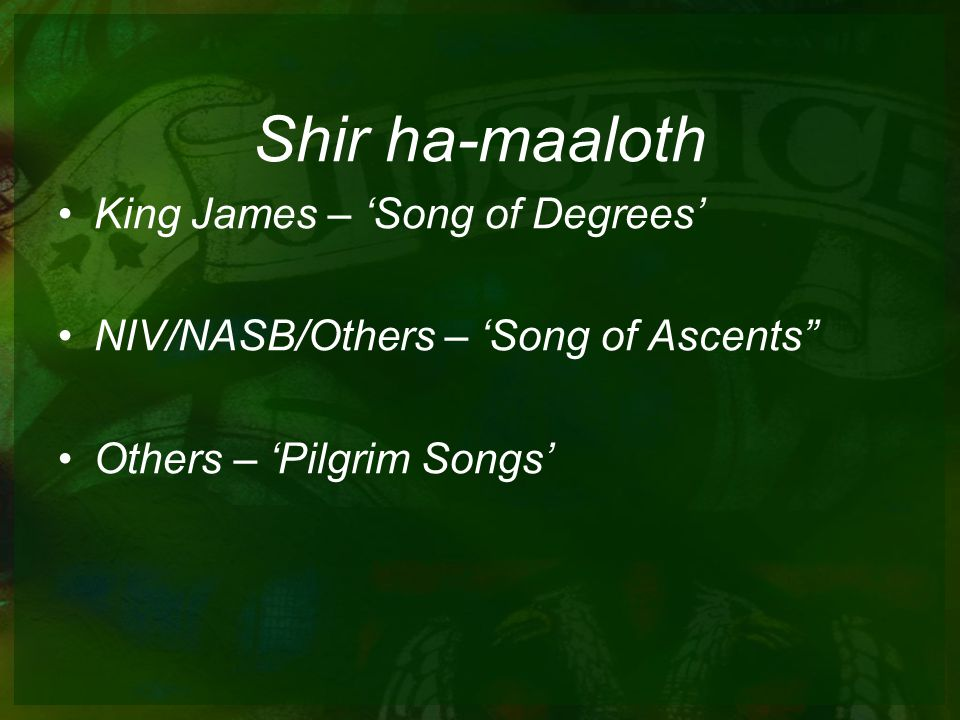 Shir ha-maaloth King James – 'Song of Degrees' NIV/NASB/Others – 'Song of Ascents Others – 'Pilgrim Songs'