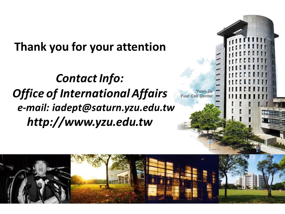 Thank you for your attention Contact Info: Office of International Affairs e-mail: iadept@saturn.yzu.edu.tw http://www.yzu.edu.tw